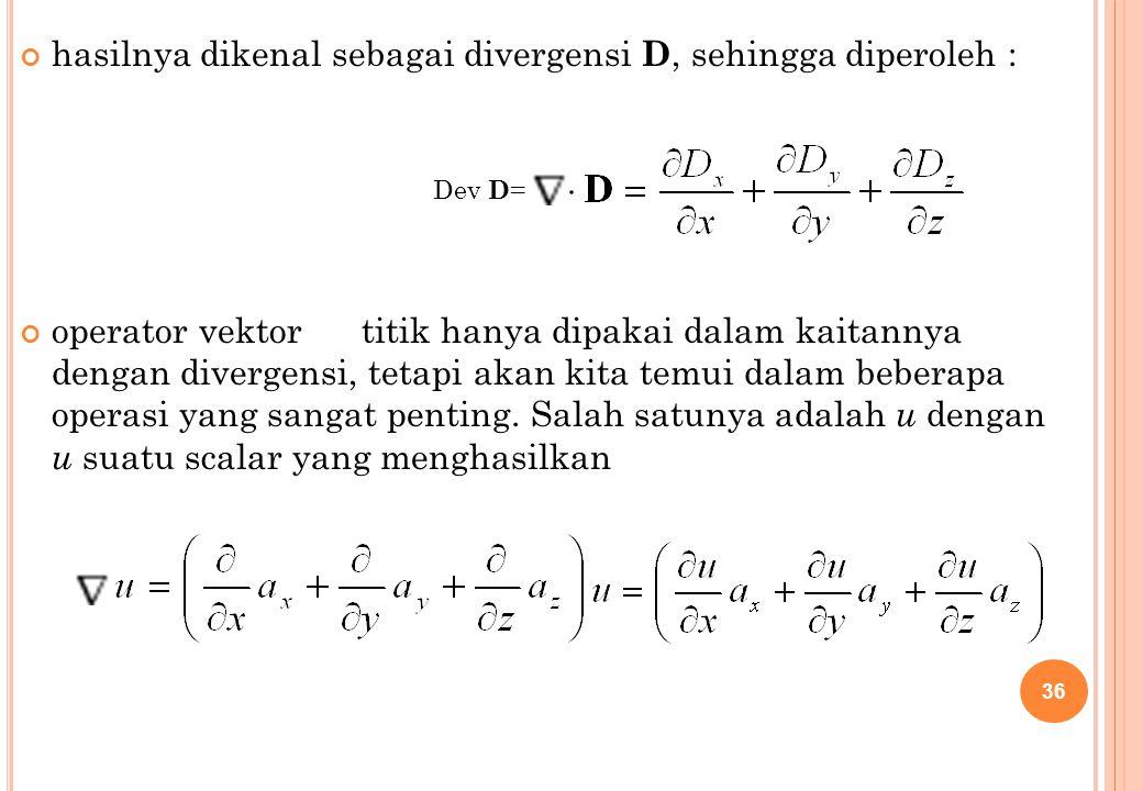 hasilnya dikenal sebagai divergensi D, sehingga diperoleh : operator vektor titik hanya dipakai dalam kaitannya dengan divergensi, tetapi akan kita te
