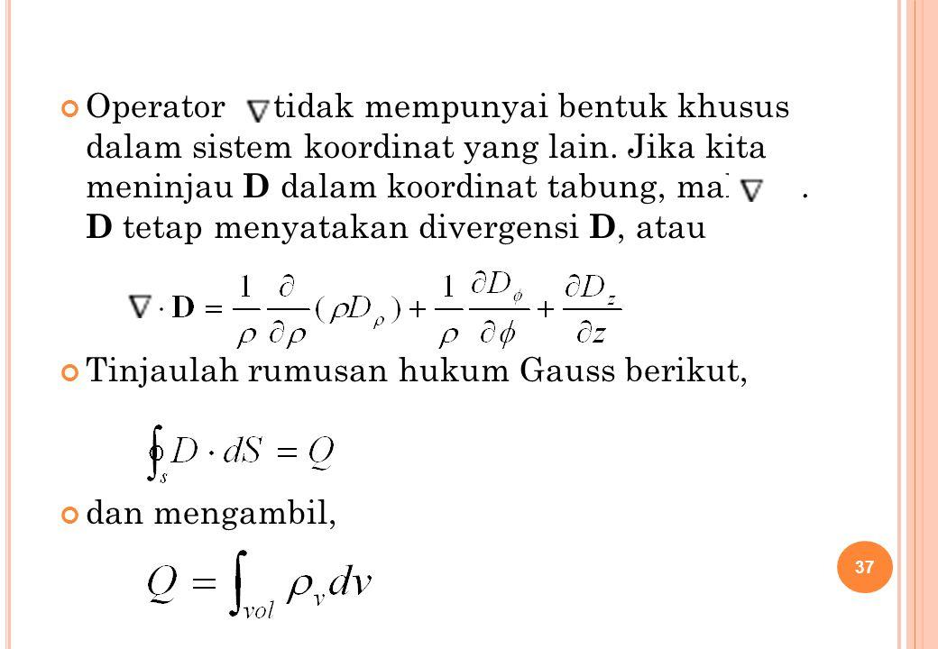 Operator tidak mempunyai bentuk khusus dalam sistem koordinat yang lain. Jika kita meninjau D dalam koordinat tabung, maka. D tetap menyatakan diverge