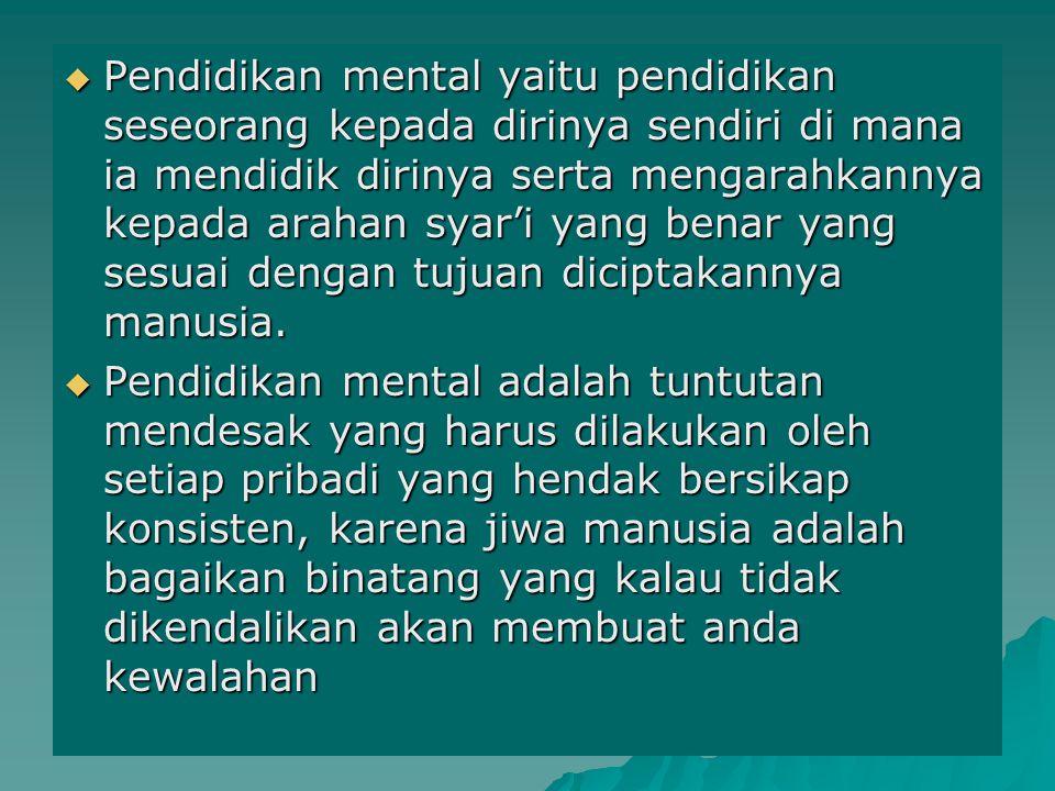  Pendidikan mental yaitu pendidikan seseorang kepada dirinya sendiri di mana ia mendidik dirinya serta mengarahkannya kepada arahan syar'i yang benar