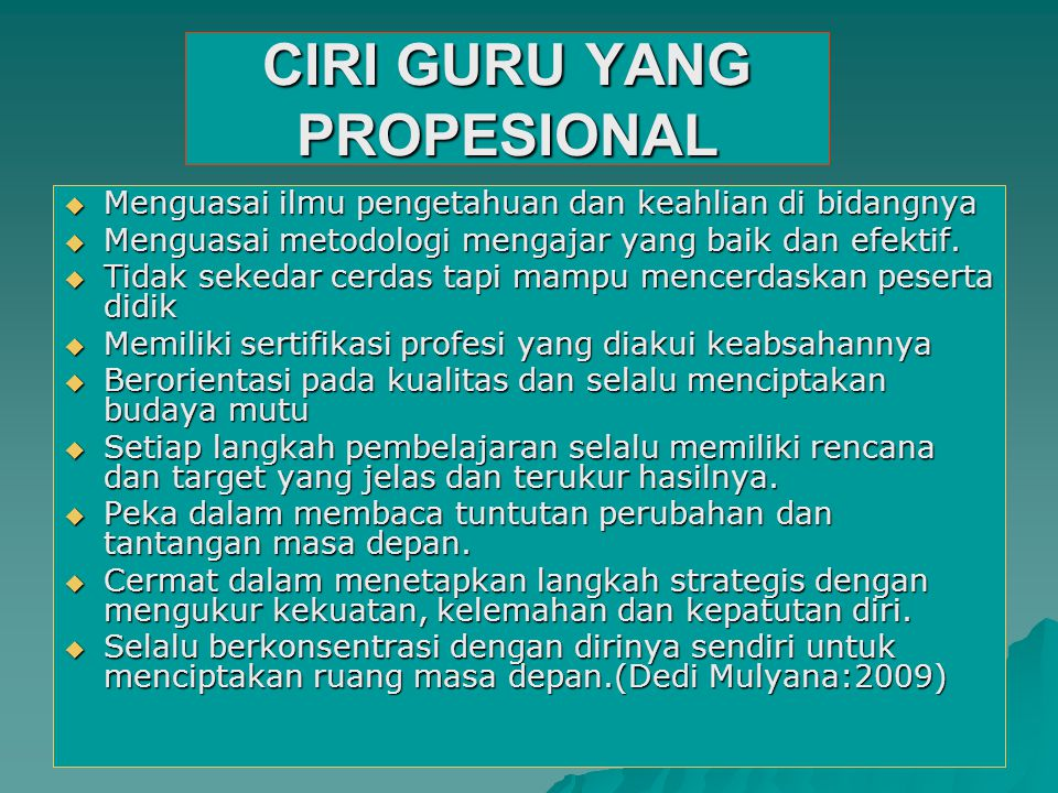 CIRI GURU YANG PROPESIONAL  Menguasai ilmu pengetahuan dan keahlian di bidangnya  Menguasai metodologi mengajar yang baik dan efektif.  Tidak seked