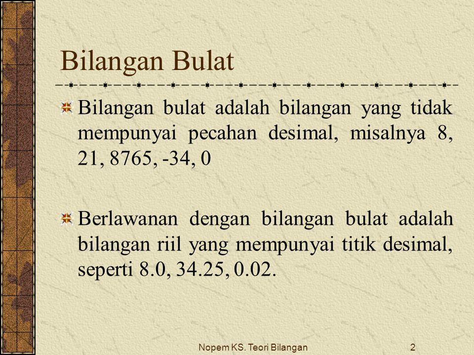 Nopem KS. Teori Bilangan2 Bilangan Bulat Bilangan bulat adalah bilangan yang tidak mempunyai pecahan desimal, misalnya 8, 21, 8765, -34, 0 Berlawanan