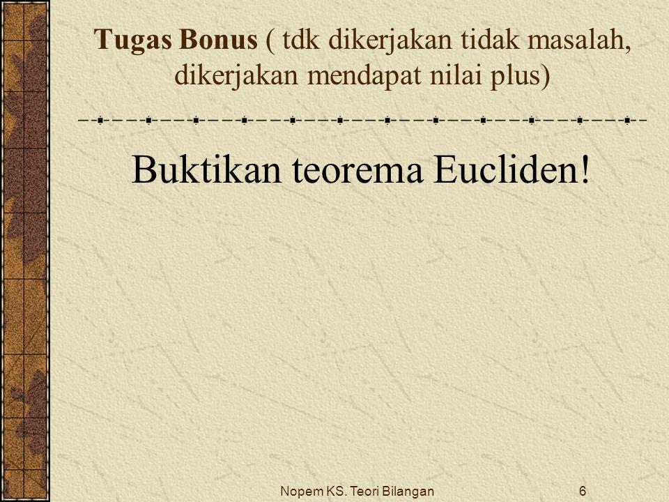 Nopem KS. Teori Bilangan6 Tugas Bonus ( tdk dikerjakan tidak masalah, dikerjakan mendapat nilai plus) Buktikan teorema Eucliden!