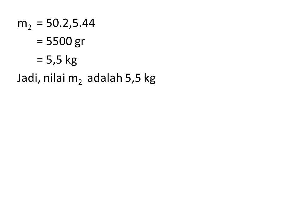 m 2 = 50.2,5.44 = 5500 gr = 5,5 kg Jadi, nilai m 2 adalah 5,5 kg