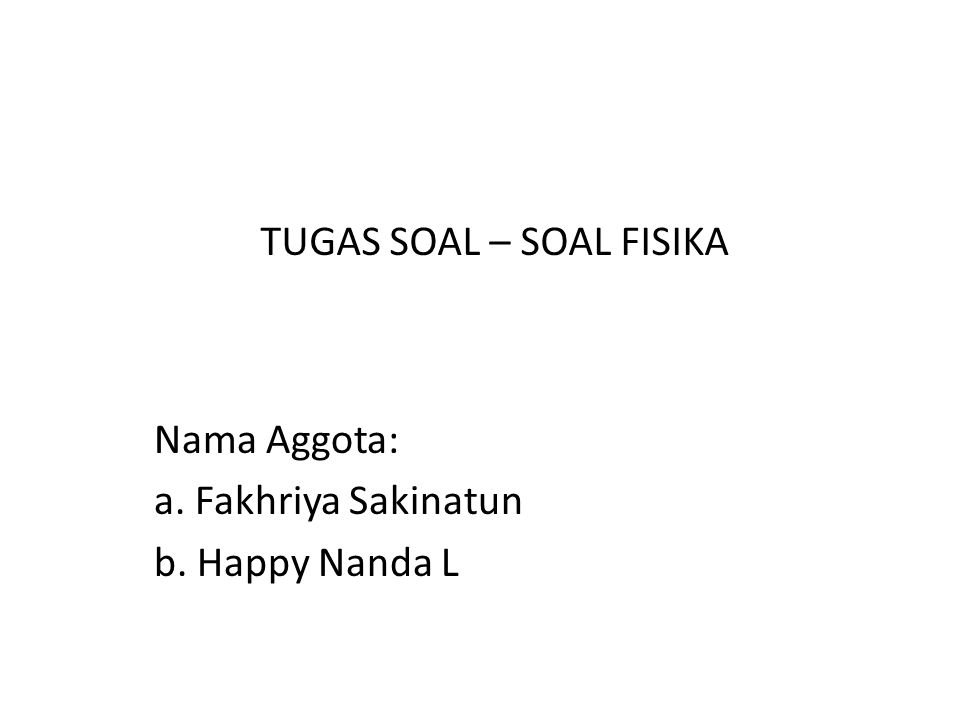Nama Aggota: a. Fakhriya Sakinatun b. Happy Nanda L TUGAS SOAL – SOAL FISIKA