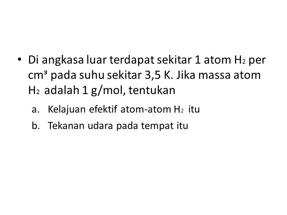 Di angkasa luar terdapat sekitar 1 atom H 2 per cmᵌ pada suhu sekitar 3,5 K.