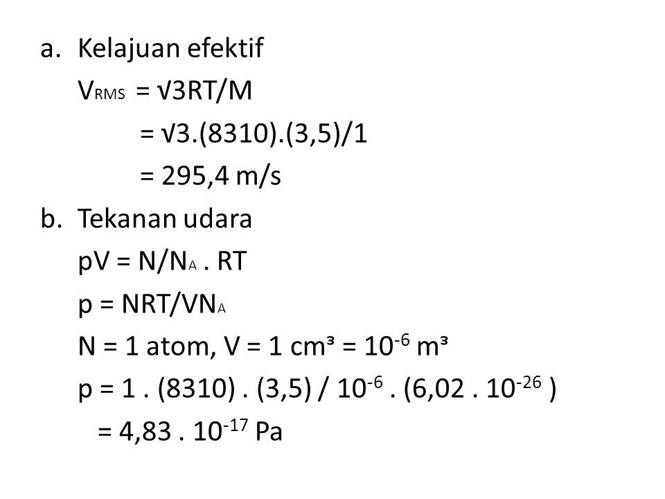 a.Kelajuan efektif V RMS = √3RT/M = √3.(8310).(3,5)/1 = 295,4 m/s b.Tekanan udara pV = N/N A.