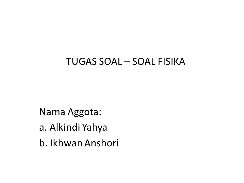 Nama Aggota: a. Alkindi Yahya b. Ikhwan Anshori TUGAS SOAL – SOAL FISIKA