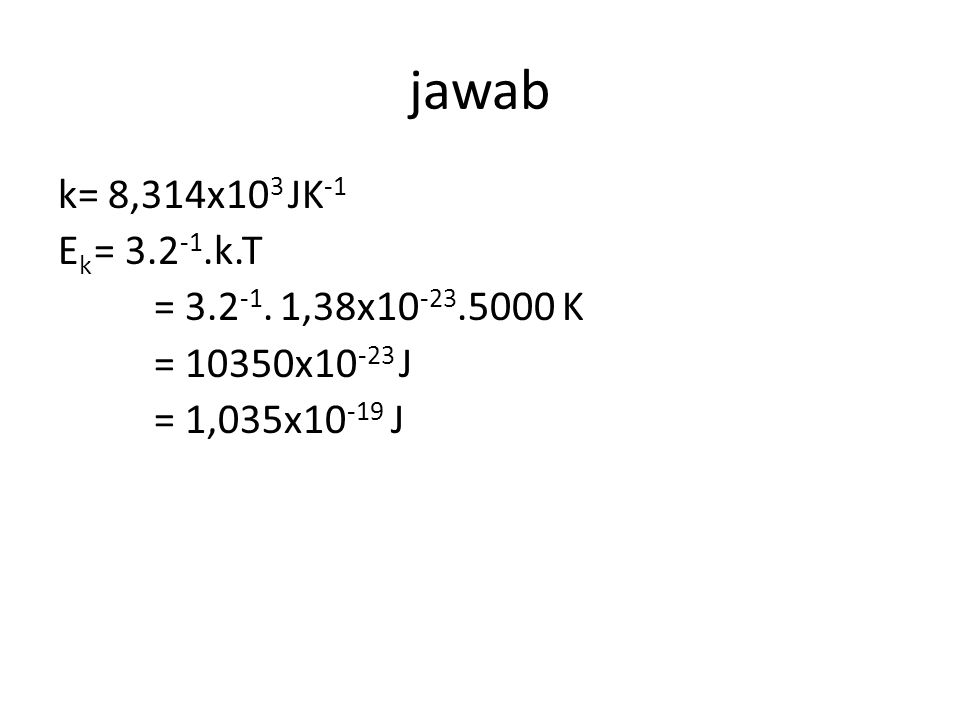 jawab k= 8,314x10 3 JK -1 E k = 3.2 -1.k.T = 3.2 -1.