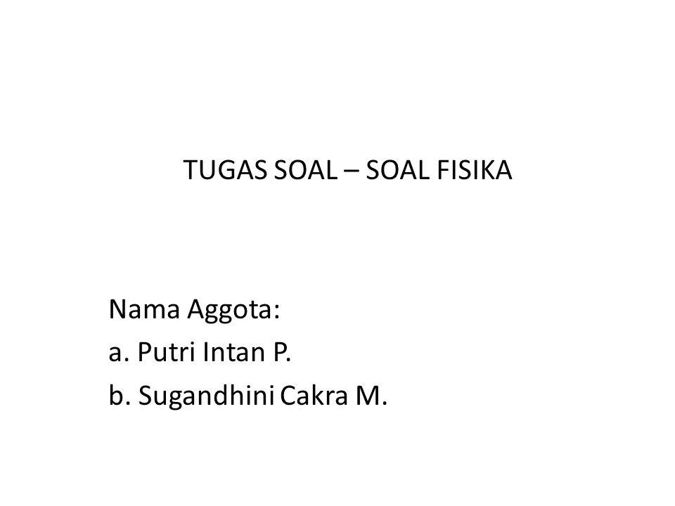 Nama Aggota: a. Putri Intan P. b. Sugandhini Cakra M. TUGAS SOAL – SOAL FISIKA