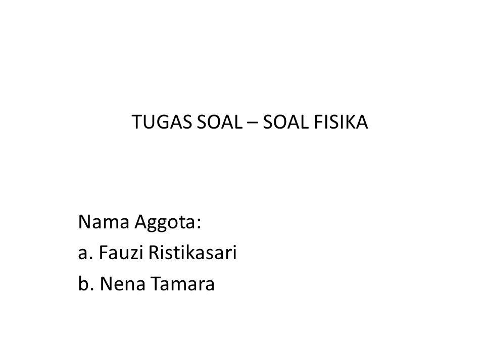 Nama Aggota: a. Fauzi Ristikasari b. Nena Tamara TUGAS SOAL – SOAL FISIKA