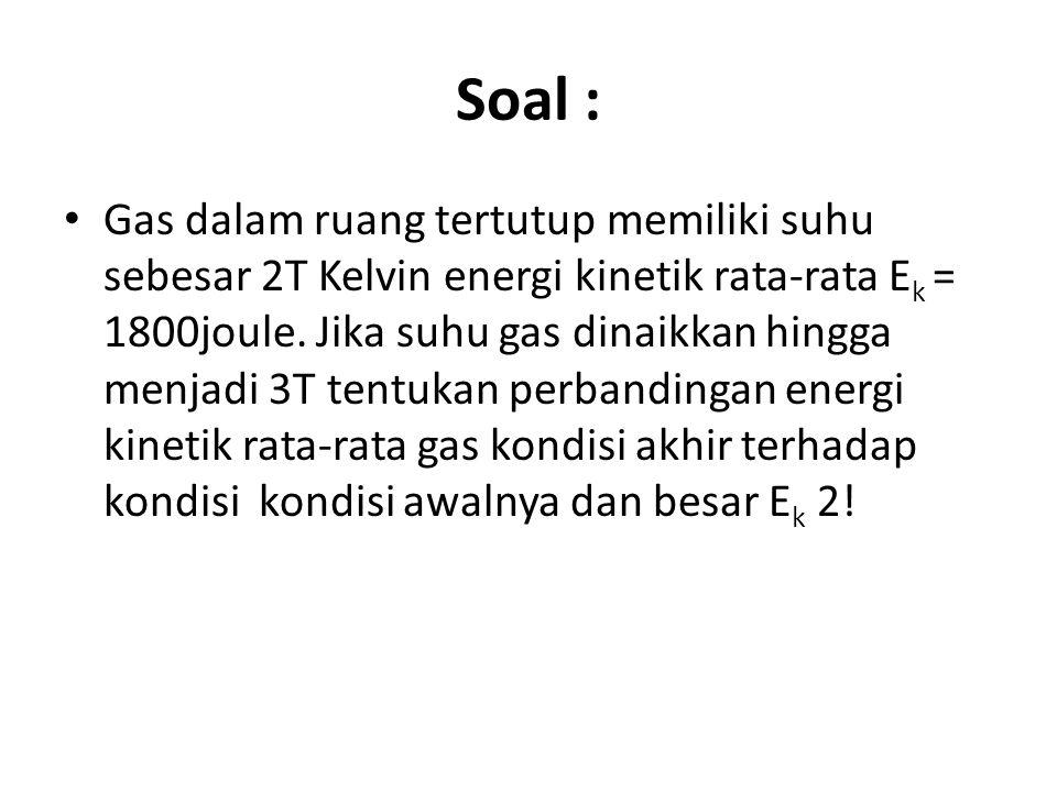 Soal : Gas dalam ruang tertutup memiliki suhu sebesar 2T Kelvin energi kinetik rata-rata E k = 1800joule.