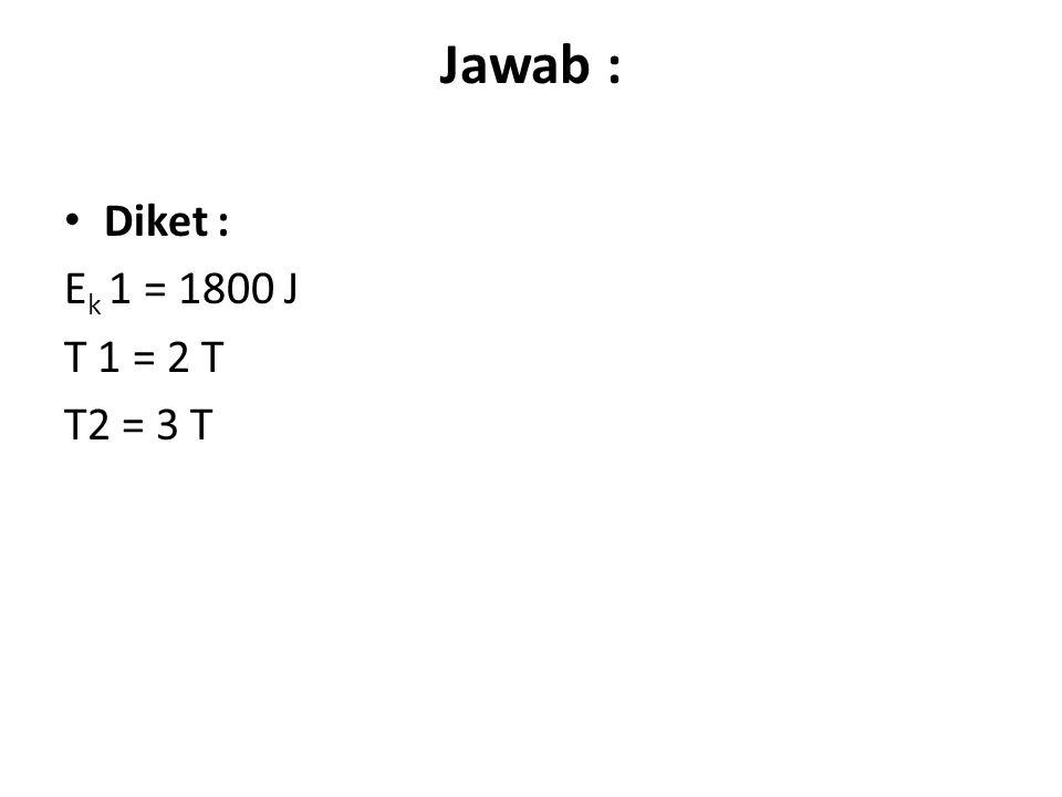 Jawab : Diket : E k 1 = 1800 J T 1 = 2 T T2 = 3 T