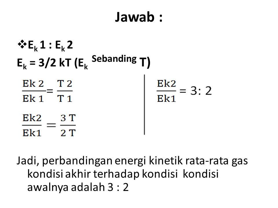 Jawab :  E k 1 : E k 2 E k = 3/2 kT (E k Sebanding T) Jadi, perbandingan energi kinetik rata-rata gas kondisi akhir terhadap kondisi kondisi awalnya adalah 3 : 2