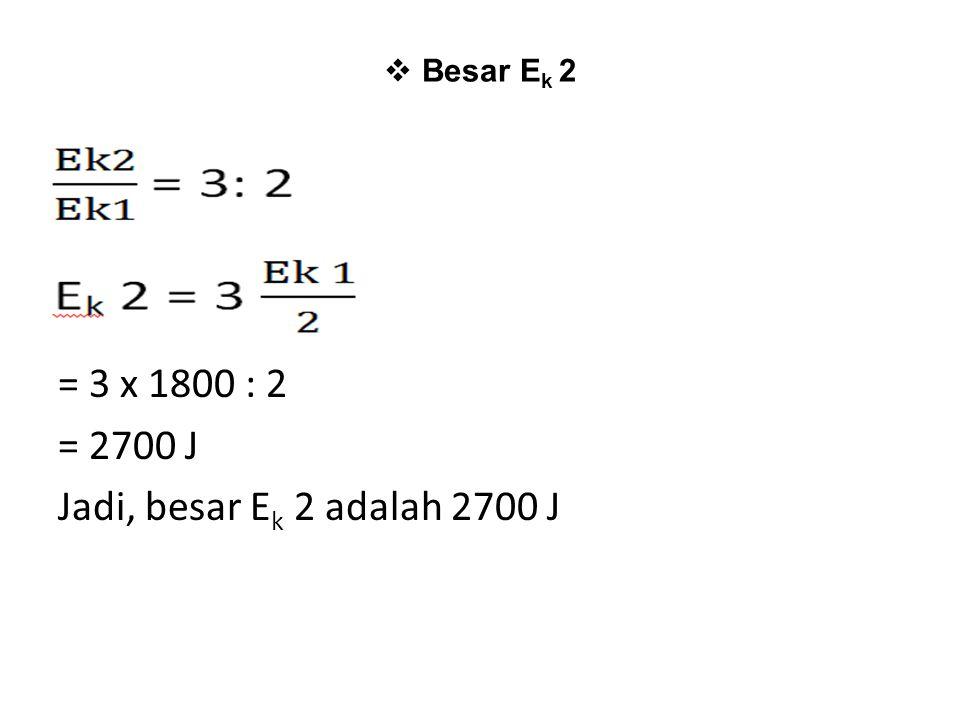  Besar E k 2 = 3 x 1800 : 2 = 2700 J Jadi, besar E k 2 adalah 2700 J