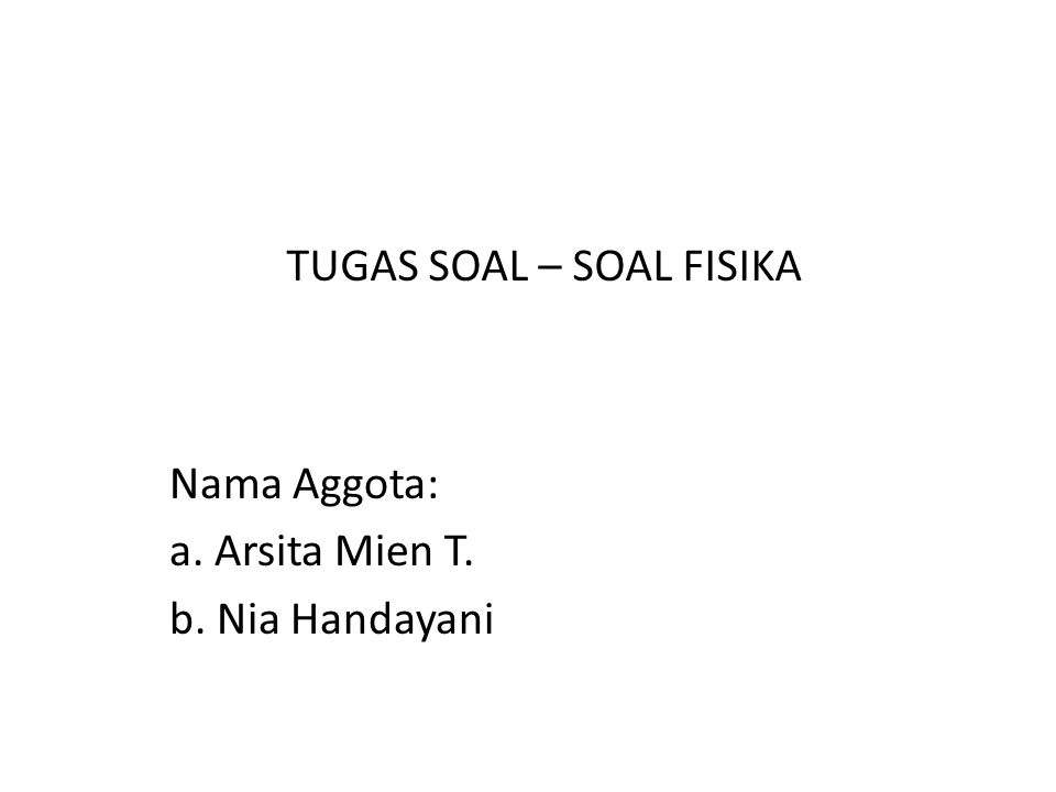 Nama Aggota: a. Arsita Mien T. b. Nia Handayani TUGAS SOAL – SOAL FISIKA