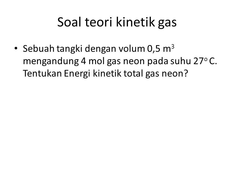 Soal teori kinetik gas Sebuah tangki dengan volum 0,5 m 3 mengandung 4 mol gas neon pada suhu 27 o C.