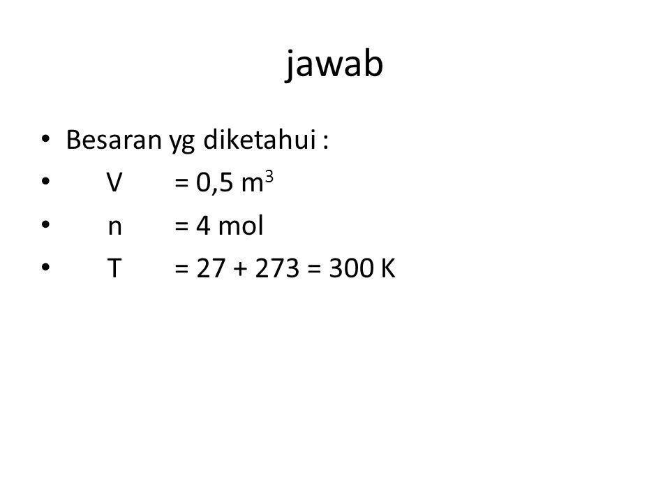 jawab Besaran yg diketahui : V= 0,5 m 3 n= 4 mol T= 27 + 273 = 300 K
