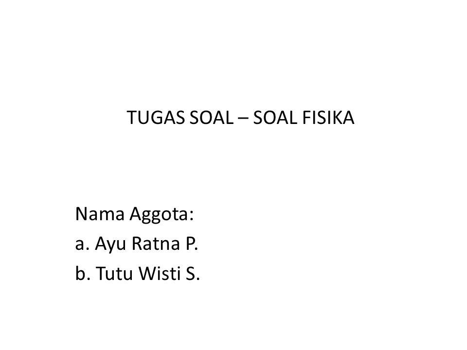Nama Aggota: a. Ayu Ratna P. b. Tutu Wisti S. TUGAS SOAL – SOAL FISIKA
