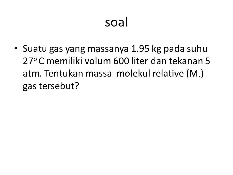 soal Suatu gas yang massanya 1.95 kg pada suhu 27 o C memiliki volum 600 liter dan tekanan 5 atm.