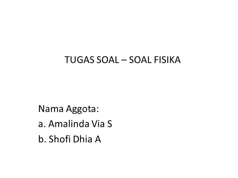 Nama Aggota: a. Amalinda Via S b. Shofi Dhia A TUGAS SOAL – SOAL FISIKA