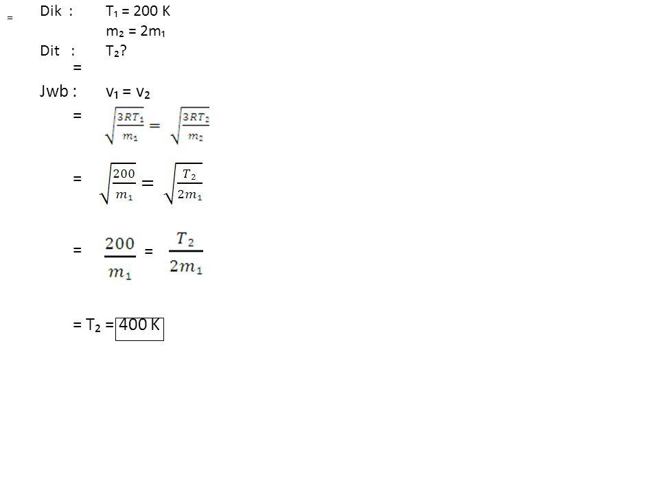 Dik : T₁ = 200 K m₂ = 2m₁ Dit : T₂? Jwb : v₁ = v₂ = = = = = T₂ = 400 K = =