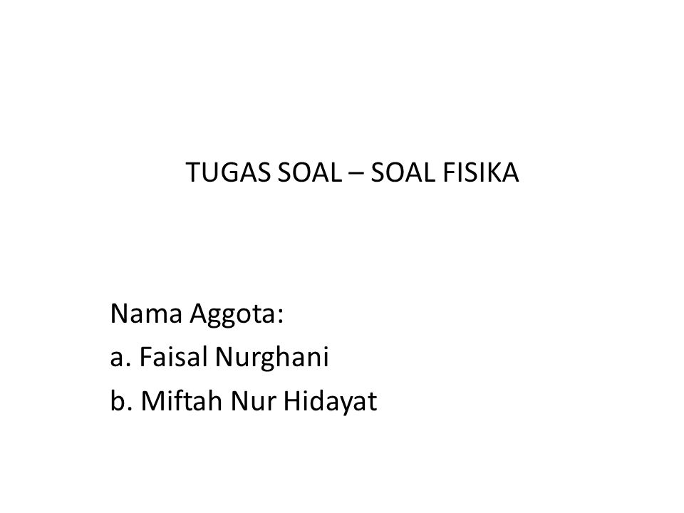 Nama Aggota: a. Faisal Nurghani b. Miftah Nur Hidayat TUGAS SOAL – SOAL FISIKA