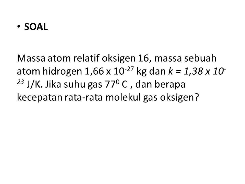 SOAL Massa atom relatif oksigen 16, massa sebuah atom hidrogen 1,66 x 10 -27 kg dan k = 1,38 x 10 - 23 J/K.