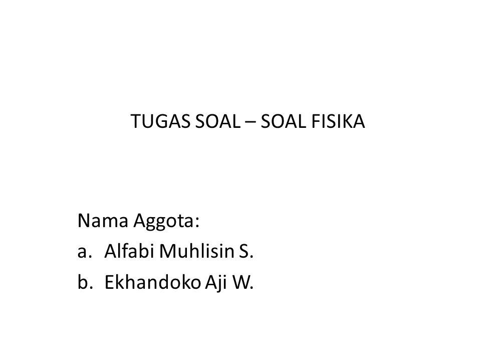 Nama Aggota: a.Alfabi Muhlisin S. b.Ekhandoko Aji W. TUGAS SOAL – SOAL FISIKA