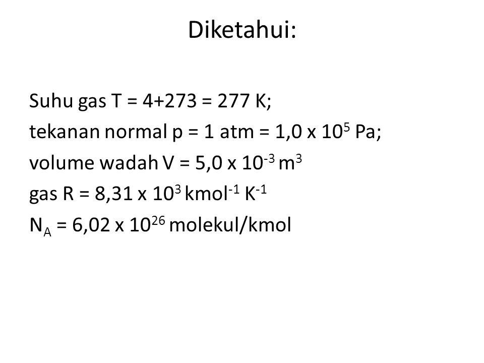Diketahui: Suhu gas T = 4+273 = 277 K; tekanan normal p = 1 atm = 1,0 x 10 5 Pa; volume wadah V = 5,0 x 10 -3 m 3 gas R = 8,31 x 10 3 kmol -1 K -1 N A = 6,02 x 10 26 molekul/kmol