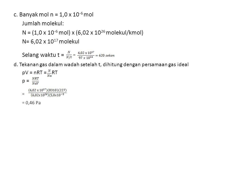 c. Banyak mol n = 1,0 x 10 -6 mol Jumlah molekul: N = (1,0 x 10 -6 mol) x (6,02 x 10 26 molekul/kmol) N= 6,02 x 10 17 molekul Selang waktu t = d. Teka