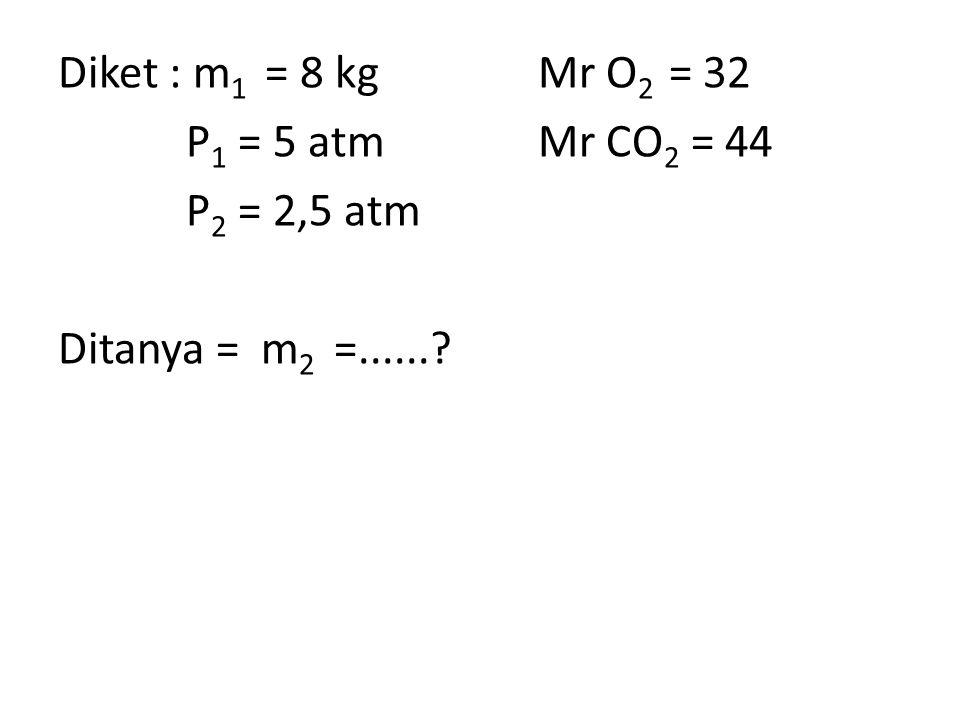 Diket : m 1 = 8 kgMr O 2 = 32 P 1 = 5 atmMr CO 2 = 44 P 2 = 2,5 atm Ditanya = m 2 =......?