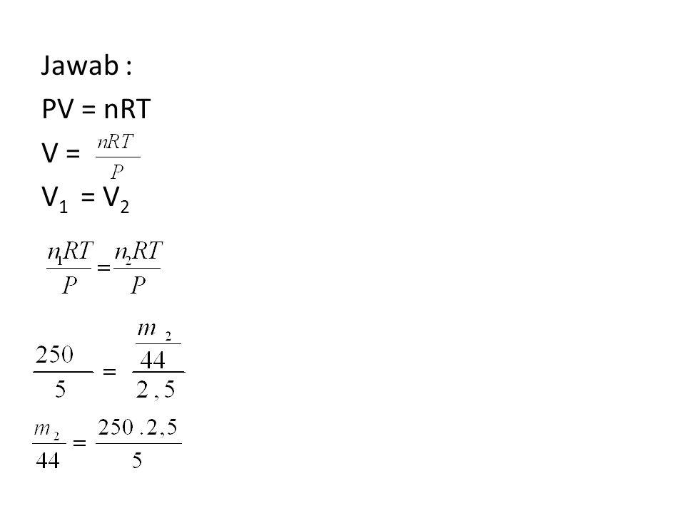 Jawab : PV = nRT V = V 1 = V 2