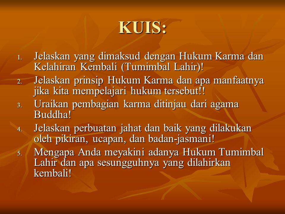 KUIS: 1. Jelaskan yang dimaksud dengan Hukum Karma dan Kelahiran Kembali (Tumimbal Lahir)! 2. Jelaskan prinsip Hukum Karma dan apa manfaatnya jika kit