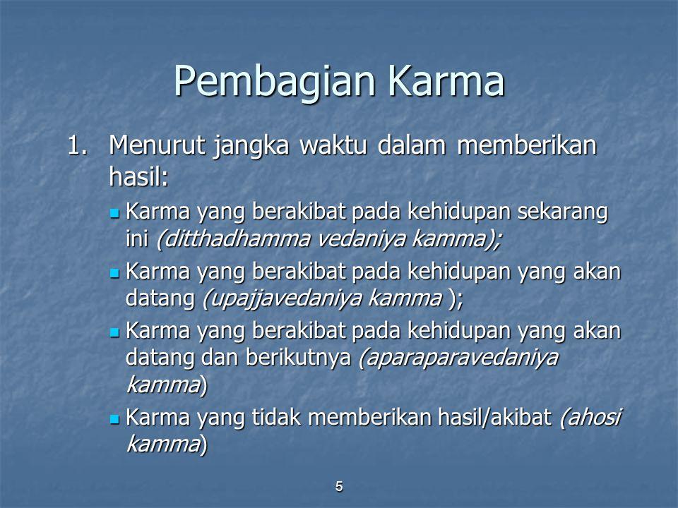 5 Pembagian Karma 1.Menurut jangka waktu dalam memberikan hasil: Karma yang berakibat pada kehidupan sekarang ini (ditthadhamma vedaniya kamma); Karma