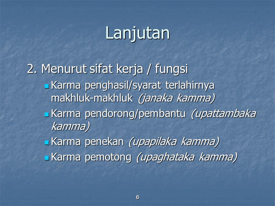 6 Lanjutan 2. Menurut sifat kerja / fungsi Karma penghasil/syarat terlahirnya makhluk-makhluk (janaka kamma) Karma penghasil/syarat terlahirnya makhlu