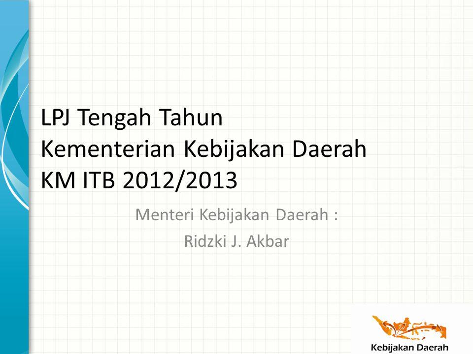 LPJ Tengah Tahun Kementerian Kebijakan Daerah KM ITB 2012/2013 Menteri Kebijakan Daerah : Ridzki J.
