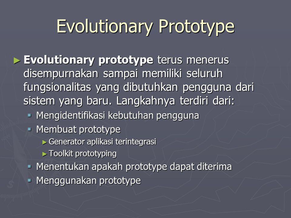 Evolutionary Prototype ► Evolutionary prototype terus menerus disempurnakan sampai memiliki seluruh fungsionalitas yang dibutuhkan pengguna dari siste