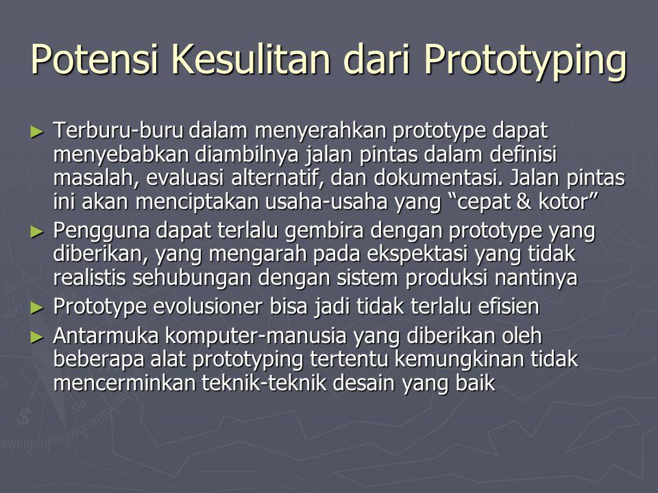 Potensi Kesulitan dari Prototyping ► Terburu-buru dalam menyerahkan prototype dapat menyebabkan diambilnya jalan pintas dalam definisi masalah, evaluasi alternatif, dan dokumentasi.