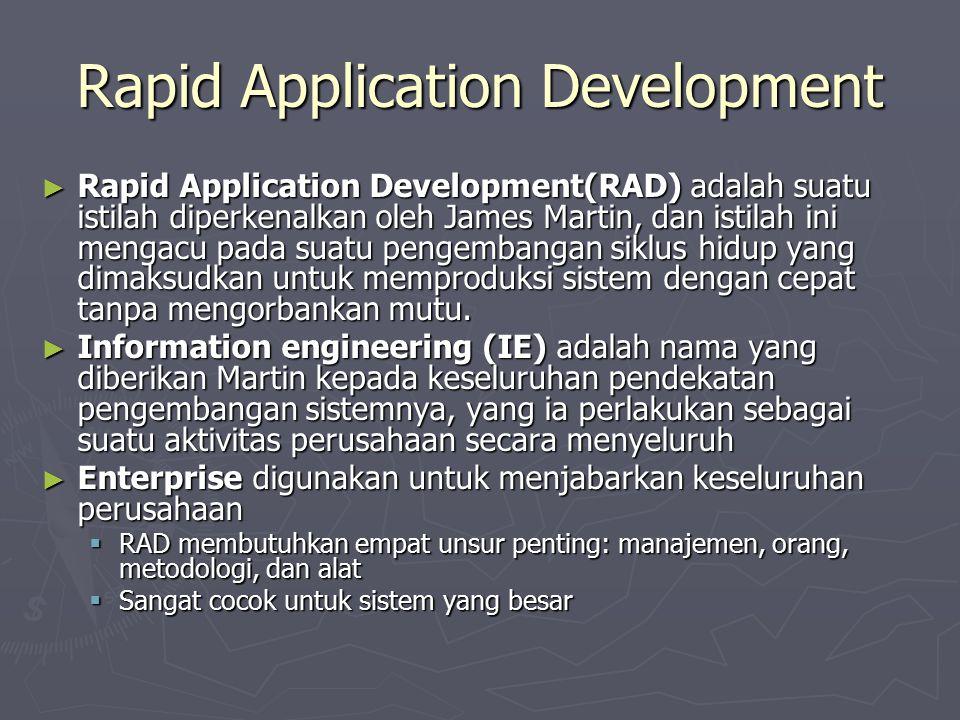 Rapid Application Development ► Rapid Application Development(RAD) adalah suatu istilah diperkenalkan oleh James Martin, dan istilah ini mengacu pada suatu pengembangan siklus hidup yang dimaksudkan untuk memproduksi sistem dengan cepat tanpa mengorbankan mutu.