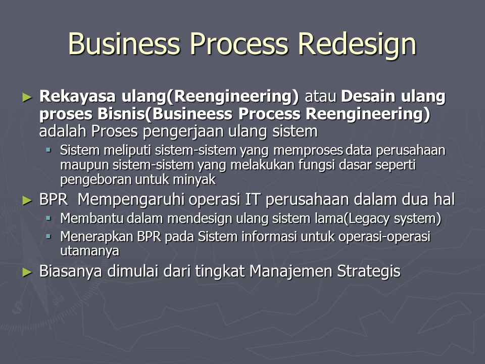 Business Process Redesign ► Rekayasa ulang(Reengineering) atau Desain ulang proses Bisnis(Busineess Process Reengineering) adalah Proses pengerjaan ulang sistem  Sistem meliputi sistem-sistem yang memproses data perusahaan maupun sistem-sistem yang melakukan fungsi dasar seperti pengeboran untuk minyak ► BPR Mempengaruhi operasi IT perusahaan dalam dua hal  Membantu dalam mendesign ulang sistem lama(Legacy system)  Menerapkan BPR pada Sistem informasi untuk operasi-operasi utamanya ► Biasanya dimulai dari tingkat Manajemen Strategis