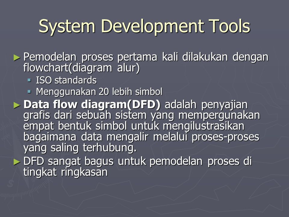 System Development Tools ► Pemodelan proses pertama kali dilakukan dengan flowchart(diagram alur)  ISO standards  Menggunakan 20 lebih simbol ► Data
