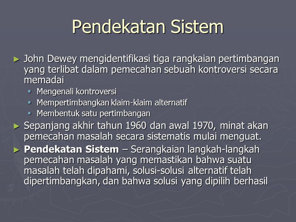 Pendekatan Sistem ► John Dewey mengidentifikasi tiga rangkaian pertimbangan yang terlibat dalam pemecahan sebuah kontroversi secara memadai  Mengenali kontroversi  Mempertimbangkan klaim-klaim alternatif  Membentuk satu pertimbangan ► Sepanjang akhir tahun 1960 dan awal 1970, minat akan pemecahan masalah secara sistematis mulai menguat.