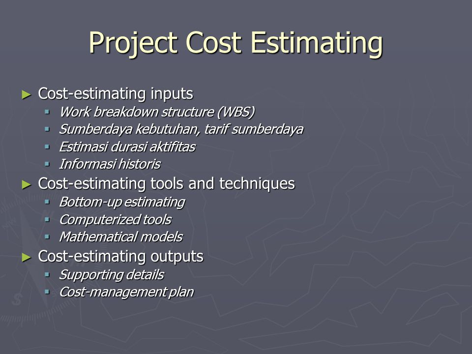 Project Cost Estimating ► Cost-estimating inputs  Work breakdown structure (WBS)  Sumberdaya kebutuhan, tarif sumberdaya  Estimasi durasi aktifitas