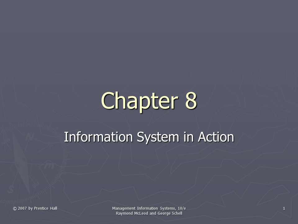 © 2007 by Prentice Hall Management Information Systems, 10/e Raymond McLeod and George Schell 1 Chapter 8 Information System in Action