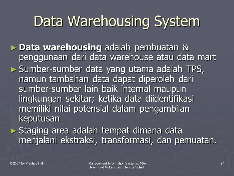 © 2007 by Prentice HallManagement Information Systems, 10/e Raymond McLeod and George Schell 27 Data Warehousing System ► Data warehousing adalah pemb