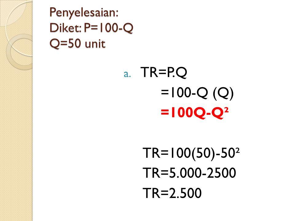 Penyelesaian: Diket: P=100-Q Q=50 unit a. TR=P.Q =100-Q (Q) =100Q-Q² TR=100(50)-50² TR=5.000-2500 TR=2.500