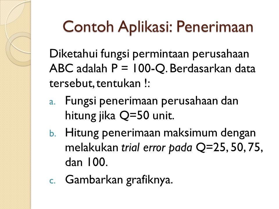 Contoh Aplikasi: Penerimaan Diketahui fungsi permintaan perusahaan ABC adalah P = 100-Q. Berdasarkan data tersebut, tentukan !: a. Fungsi penerimaan p