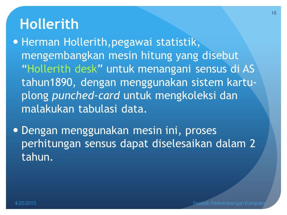 Hollerith Herman Hollerith,pegawai statistik, mengembangkan mesin hitung yang disebut Hollerith desk untuk menangani sensus di AS tahun1890, dengan menggunakan sistem kartu- plong punched-card untuk mengkoleksi dan malakukan tabulasi data.