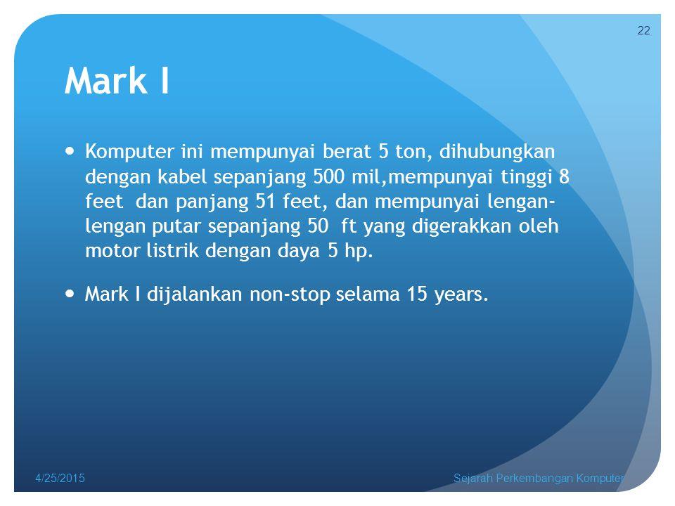 Mark I Komputer ini mempunyai berat 5 ton, dihubungkan dengan kabel sepanjang 500 mil,mempunyai tinggi 8 feet dan panjang 51 feet, dan mempunyai lengan- lengan putar sepanjang 50 ft yang digerakkan oleh motor listrik dengan daya 5 hp.