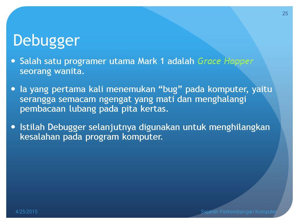 4/25/2015Sejarah Perkembangan Komputer 25 Debugger Salah satu programer utama Mark 1 adalah Grace Hopper seorang wanita.